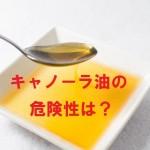 キャノーラ油にひそむ危険!トランス脂肪酸が危ない?