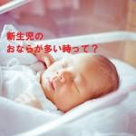 新生児のおならが多いと病気?心配な時に・・・