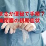 その便秘!もしかしたら命にかかわる腸閉塞の初期症状かも?